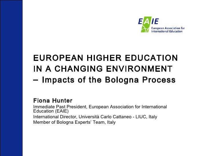 EUROPEAN HIGHER EDUCATION IN A CHANGING ENVIRONMENT   –  Impacts of the Bologna Process Fiona Hunter Immediate Past Presid...