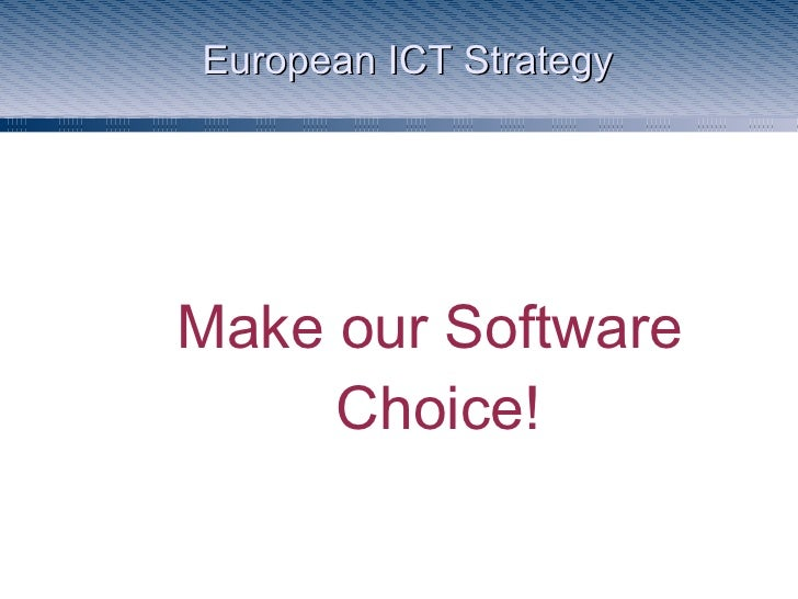 European ICT Strategy <ul><ul><li>Make our Software Choice! </li></ul></ul>