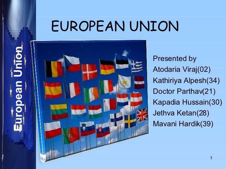 EUROPEAN UNION Presented by Atodaria Viraj(02) Kathiriya Alpesh(34) Doctor Parthav(21) Kapadia Hussain(30) Jethva Ketan(28...