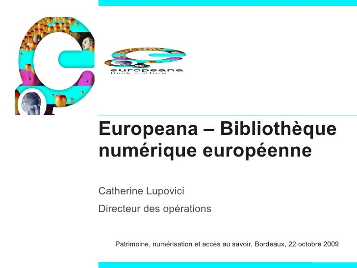 Europeana – Bibliothèque numérique européenne Catherine Lupovici Directeur des opérations Patrimoine, numérisation et accè...