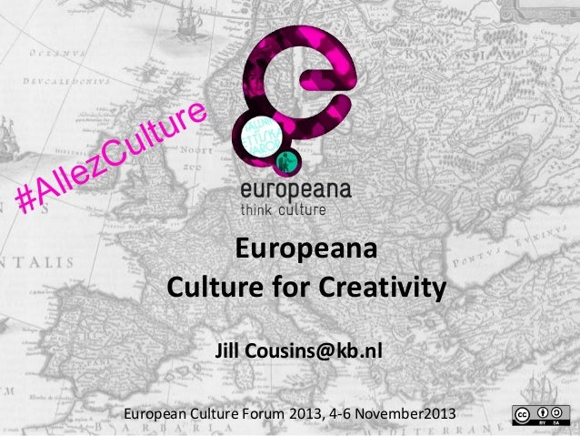 ll #A  u zC e  re l tu Europeana Culture for Creativity Jill Cousins@kb.nl  European Culture Forum 2013, 4-6 November2013