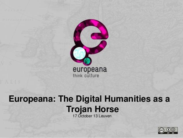 Europeana: The Digital Humanities as a Trojan Horse 17 October 13 Leuven