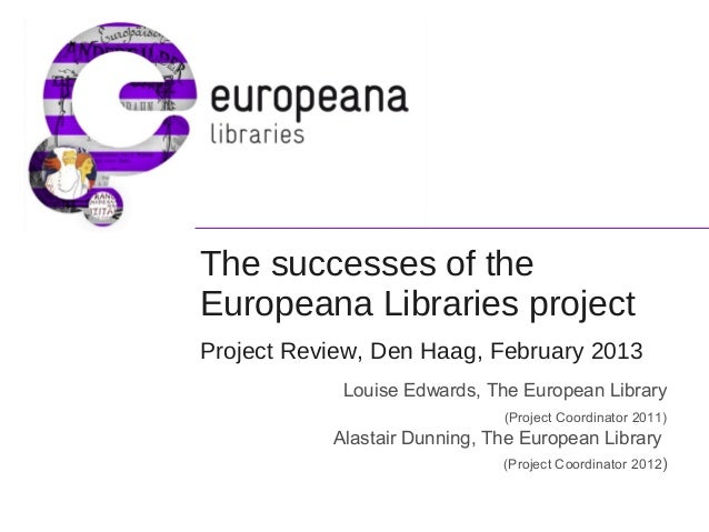 The successes of the Europeana Libraries project Project Review, Den Haag, February 2013 Louise Edwards, The European Libr...