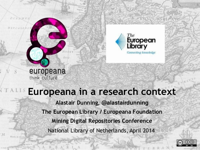 Europeana in a research context Alastair Dunning, @alastairdunning The European Library / Europeana Foundation Mining Digi...