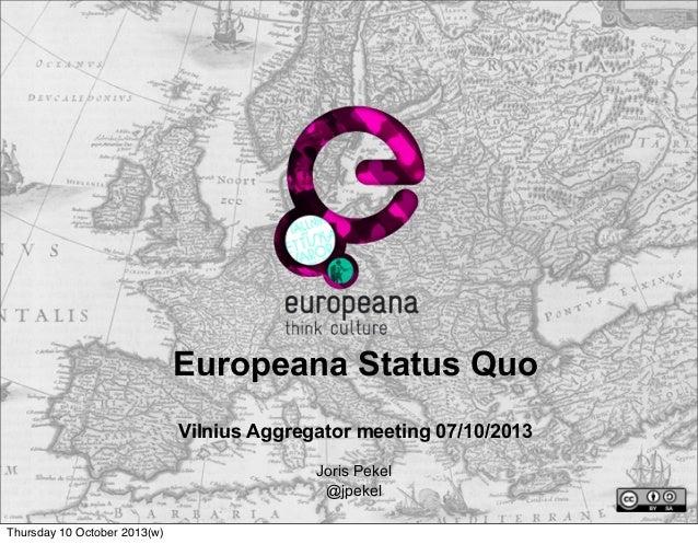 Europeana Status Quo Vilnius Aggregator meeting 07/10/2013 Joris Pekel @jpekel Thursday 10 October 2013(w)
