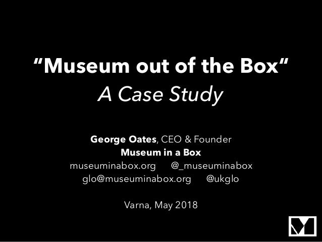 """Museum out of the Box"" A Case Study George Oates, CEO & Founder Museum in a Box museuminabox.org @_museuminabox glo@museu..."