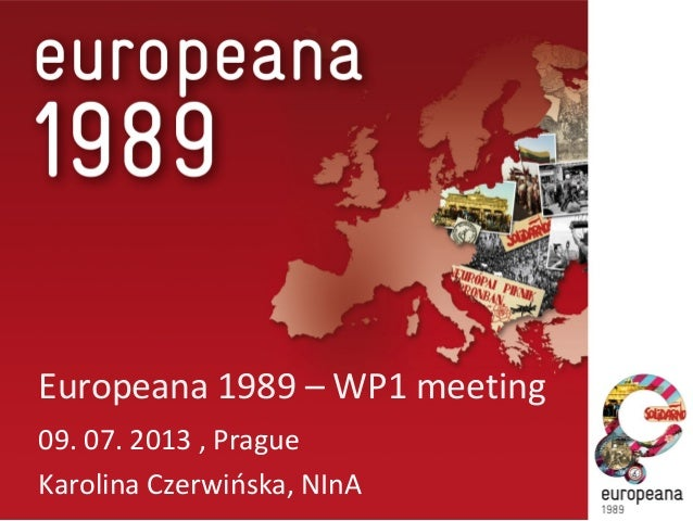 Europeana 1989 – WP1 meeting 09. 07. 2013 , Prague Karolina Czerwińska, NInA