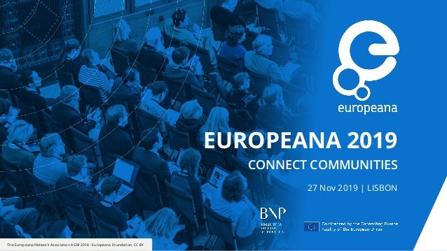 The Europeana Network Association AGM 2018 - Europeana Foundation, CC BY EUROPEANA 2019 CONNECT COMMUNITIES 27 Nov 2019 | ...