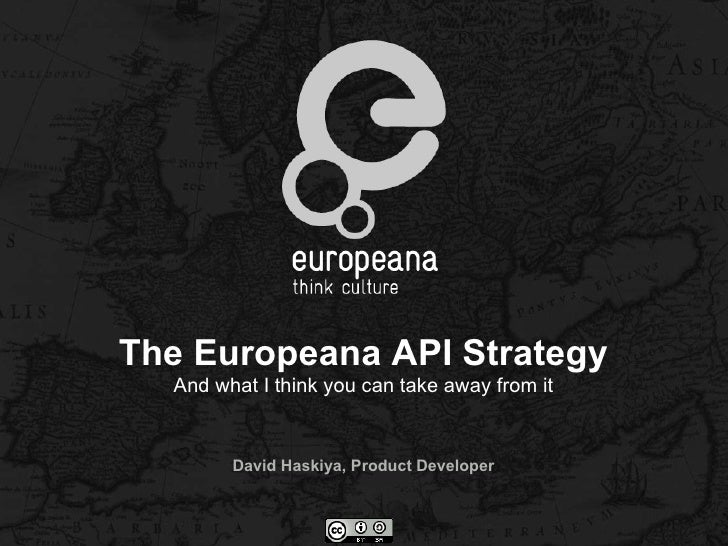 The Europeana API Strategy  And what I think you can take away from it        David Haskiya, Product Developer
