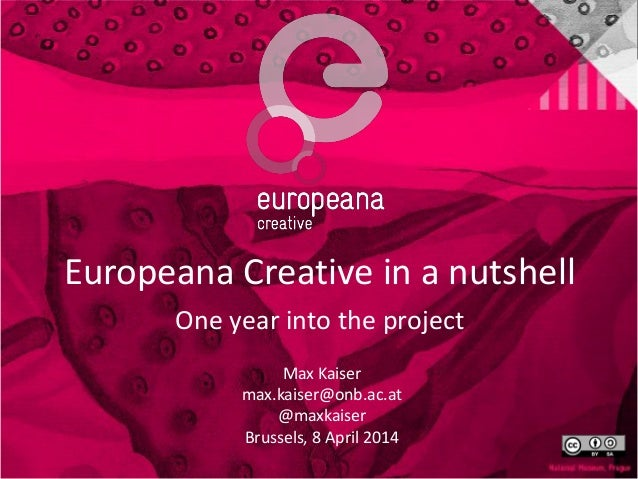 Europeana Creative in a nutshell One year into the project Max Kaiser max.kaiser@onb.ac.at @maxkaiser Brussels, 8 April 20...