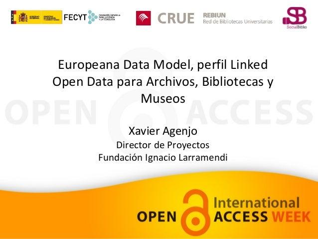 Europeana Data Model, perfil Linked Open Data para Archivos, Bibliotecas y Museos Xavier Agenjo  Director de Proyectos Fun...