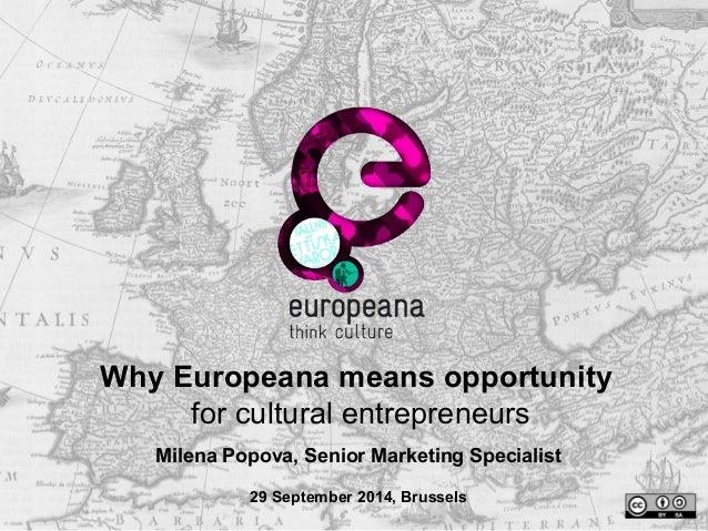 Why Europeana means opportunity  for cultural entrepreneurs  Milena Popova, Senior Marketing Specialist  29 September 2014...