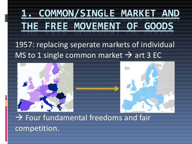 1957: replacing seperate markets of individual MS to 1 single common market    art 3 EC    Four fundamental freedoms and...