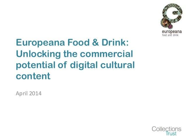 Europeana Food & Drink: Unlocking the commercial potential of digital cultural content April 2014