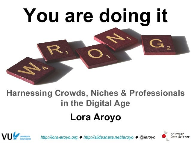 You are doing it Harnessing Crowds, Niches & Professionals in the Digital Age http://lora-aroyo.org u http://slideshare.ne...
