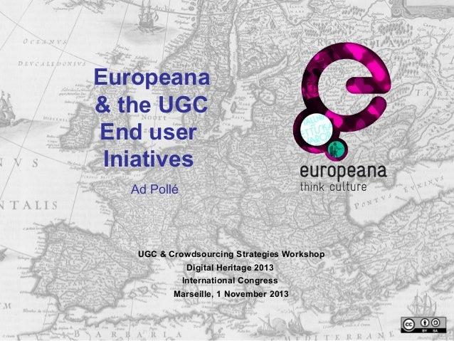 Europeana & the UGC End user Iniatives Ad Pollé  UGC & Crowdsourcing Strategies Workshop Digital Heritage 2013 Internation...