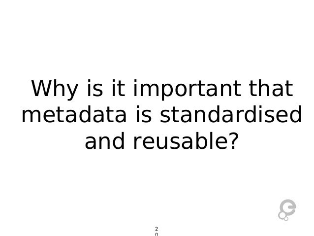 Why is it important that metadata is standardised and reusable?  2