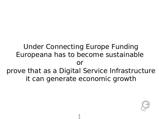 Under Connecting Europe Funding Europeana has to become sustainable or prove that as a Digital Service Infrastructure it c...