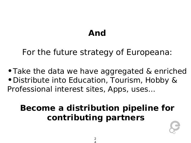 And For the future strategy of Europeana:  •Take the data we have aggregated & enriched •Distribute into Education, Touris...