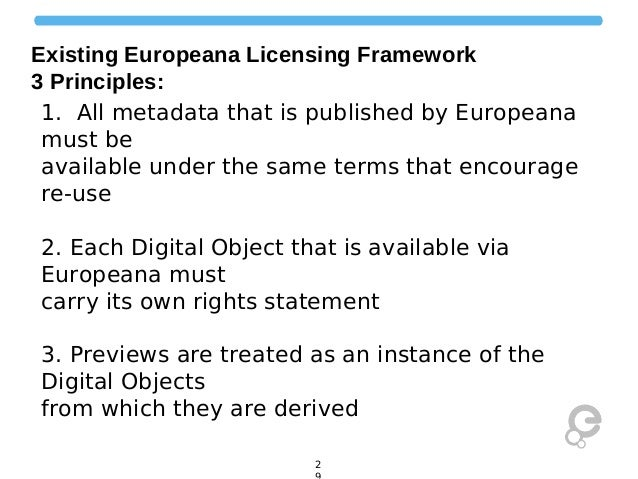 Existing Europeana Licensing Framework 3 Principles: 1. All metadata that is published by Europeana must be available unde...