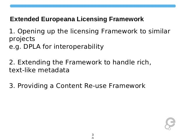 Extended Europeana Licensing Framework 1. Opening up the licensing Framework to similar projects e.g. DPLA for interoperab...