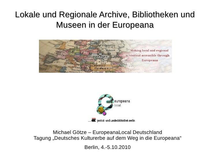 Lokale und Regionale Archive, Bibliotheken und           Museen in der Europeana                Michael Götze – EuropeanaL...