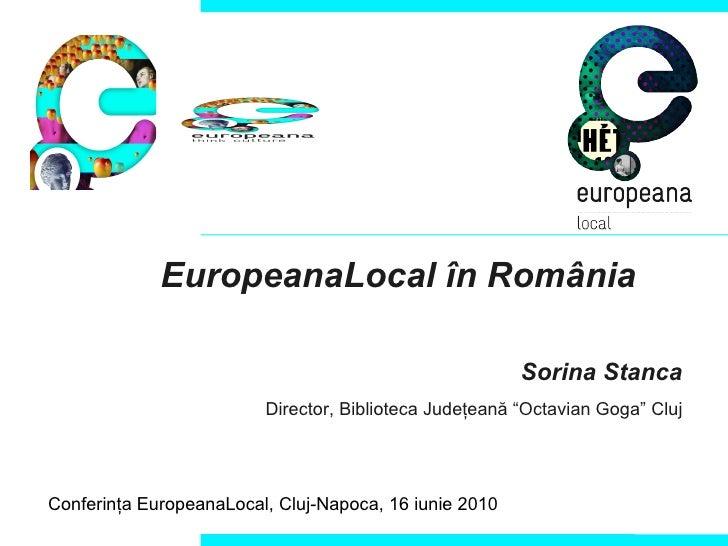 """EuropeanaLocal  în România Sorina Stanca Director, Biblioteca  Judeţeană """"Octavian Goga"""" Cluj Conferinţa EuropeanaLocal, C..."""