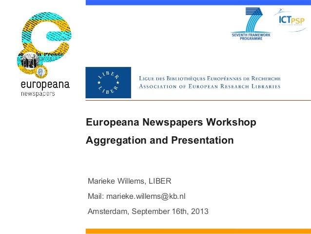 Europeana Newspapers Workshop Aggregation and Presentation Marieke Willems, LIBER Mail: marieke.willems@kb.nl Amsterdam, S...