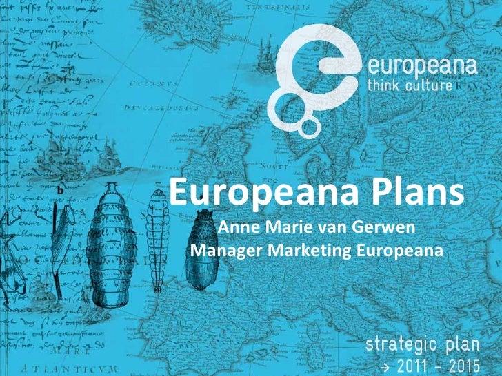 Europeana Plans Anne Marie van Gerwen Manager Marketing Europeana