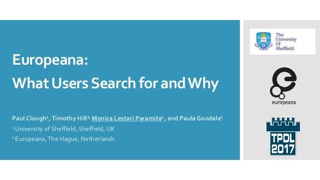 Europeana: WhatUsersSearch for andWhy Paul Clough1,Timothy Hill2, Monica Lestari Paramita1, and Paula Goodale1 1 Universit...