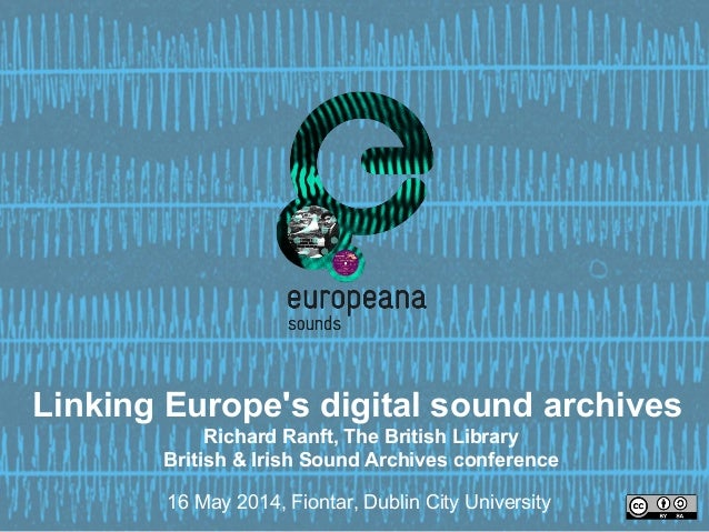 Linking Europe's digital sound archives Richard Ranft, The British Library British & Irish Sound Archives conference 16 Ma...