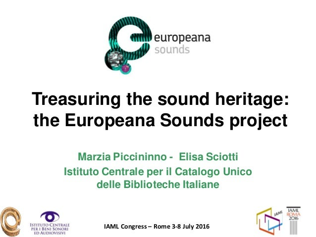 IAML Congress – Rome 3-8 July 2016 Treasuring the sound heritage: the Europeana Sounds project Marzia Piccininno - Elisa S...