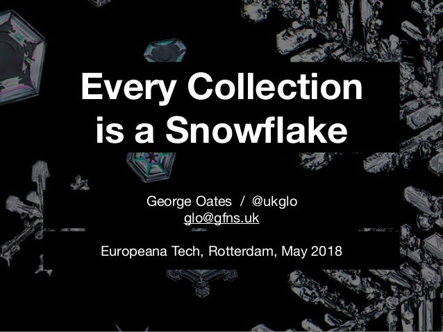 Every Collection is a Snowflake Europeana Tech, Rotterdam, May 2018 George Oates / @ukglo  glo@gfns.uk