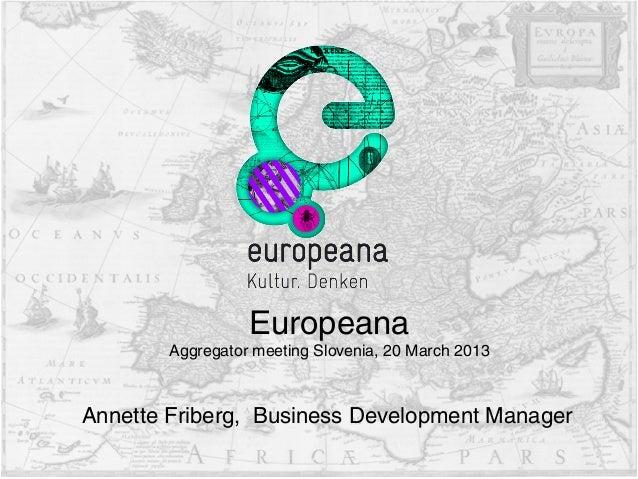 Annette Friberg, Business Development Manager Europeana Aggregator meeting Slovenia, 20 March 2013