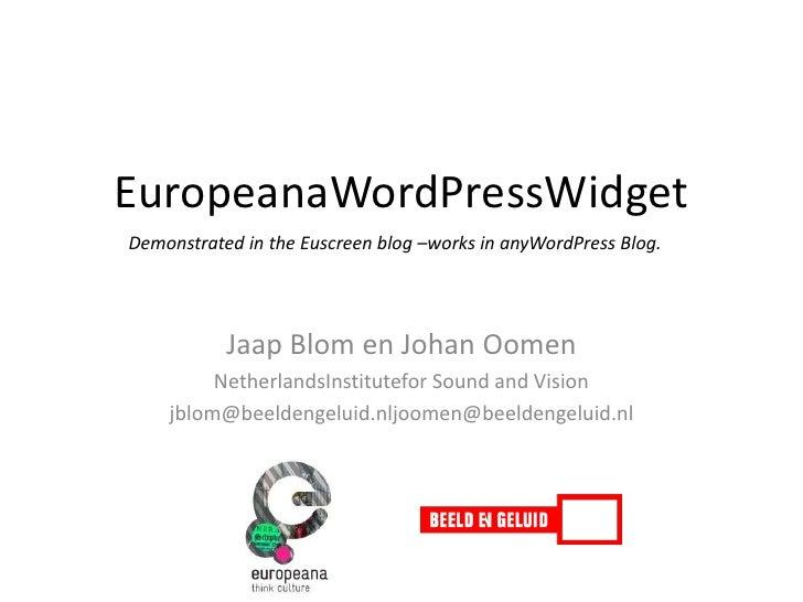 EuropeanaWordPressWidget<br />Demonstrated in the Euscreen blog –works in anyWordPress Blog.<br />Jaap Blom en Johan Oomen...