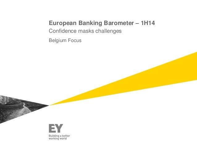European Banking Barometer – 1H14 Confidence masks challenges Belgium Focus