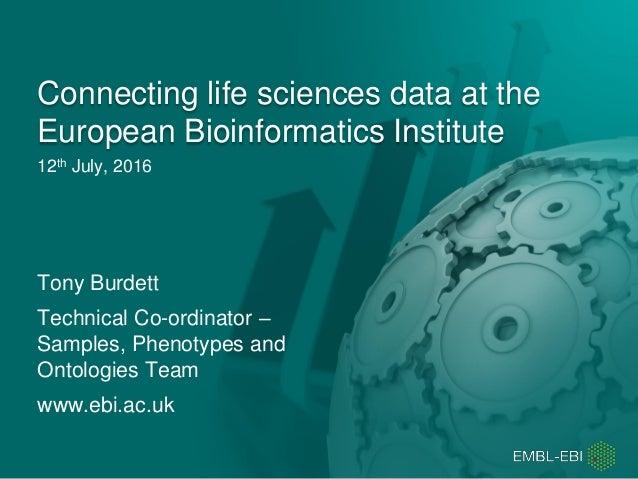 12th July, 2016 Connecting life sciences data at the European Bioinformatics Institute Tony Burdett Technical Co-ordinator...