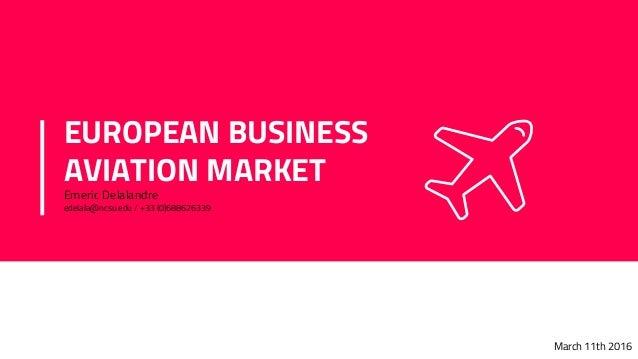 EUROPEAN BUSINESS AVIATION MARKET Emeric Delalandre edelala@ncsu.edu / +33 (0)688626339 March 11th 2016