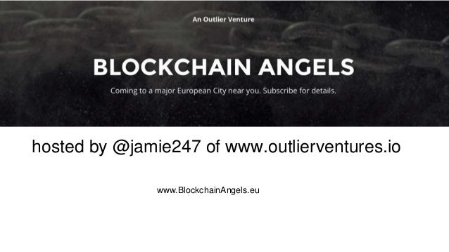 hosted by @jamie247 of www.outlierventures.io www.BlockchainAngels.eu