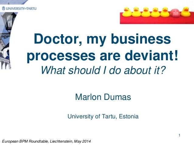 Doctor, my business processes are deviant! What should I do about it? Marlon Dumas University of Tartu, Estonia European B...
