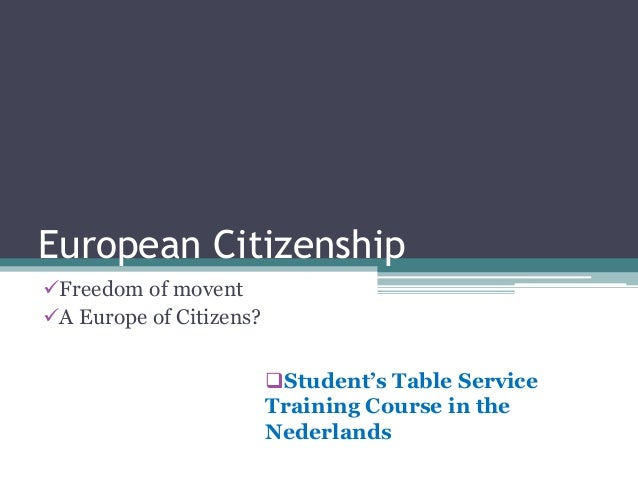 European Citizenship Freedom of movent A Europe of Citizens? Student's Table Service Training Course in the Nederlands