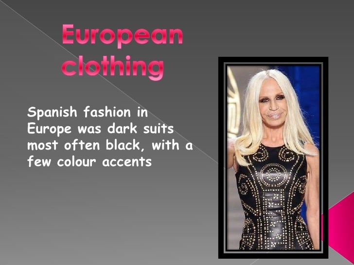 Spanish fashion inEurope was dark suitsmost often black, with afew colour accents