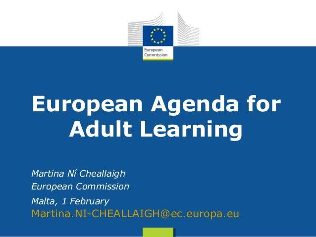 Date: in 12 ptsEuropean Agenda forAdult LearningMartina Ní CheallaighEuropean CommissionMalta, 1 FebruaryMartina.NI-CHEALL...