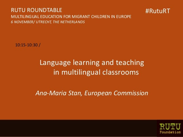 Language learning and teaching in multilingual classrooms Ana-Maria Stan, European Commission RUTU ROUNDTABLE MULTILINGUAL...