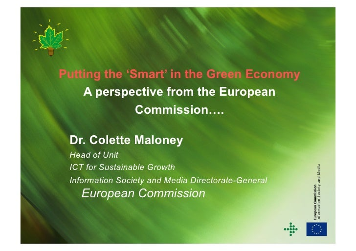 Putting the 'Smart' in the Green Economy     A perspective from the European               Commission….   Dr. Colette Malo...