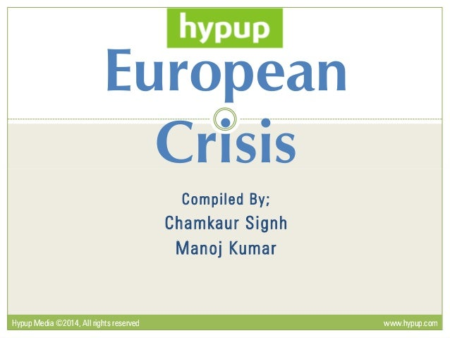 European Crisis Compiled By; Chamkaur Signh Manoj Kumar Crisis Hypup Media ©2014, All rights reservedHypup Media ©2014, Al...