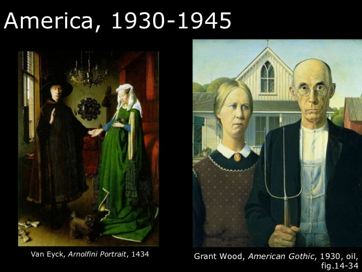 America, 1930-1945 Grant Wood,  American Gothic , 1930, oil, fig.14-34 Van Eyck,  Arnolfini Portrait , 1434