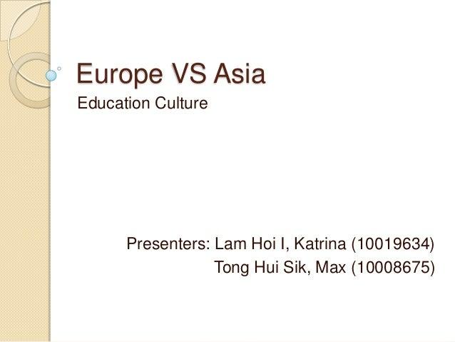 Europe VS AsiaEducation Culture      Presenters: Lam Hoi I, Katrina (10019634)                  Tong Hui Sik, Max (10008675)