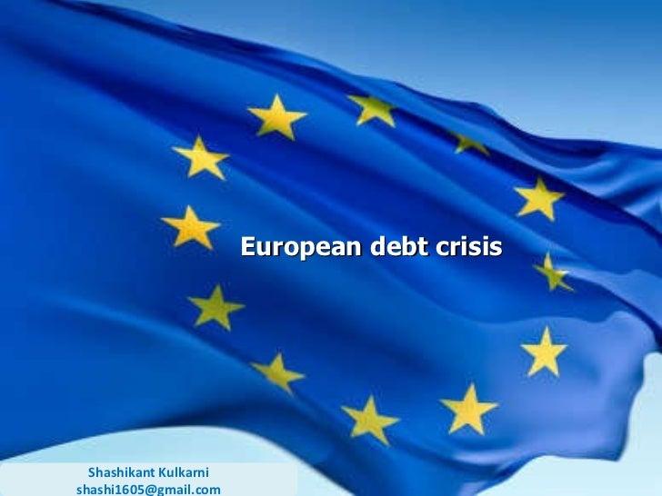 European debt crisis Shashikant Kulkarni [email_address]