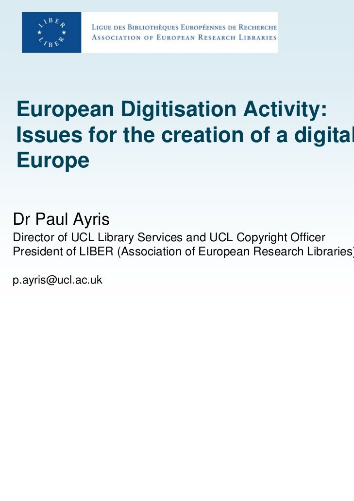 European Digitisation Activity:Issues for the creation of a digitalEuropeDr Paul AyrisDirector of UCL Library Services and...